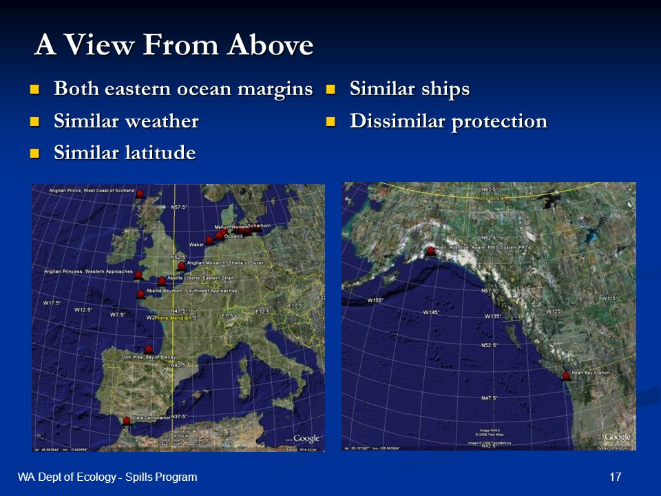Both eastern ocean margins Both eastern ocean margins Similar weather Similar weather Similar latitude Similar latitude Similar ships Similar ships Dissimilar protection Dissimilar protection A View From Above 17WA Dept of Ecology - Spills Program
