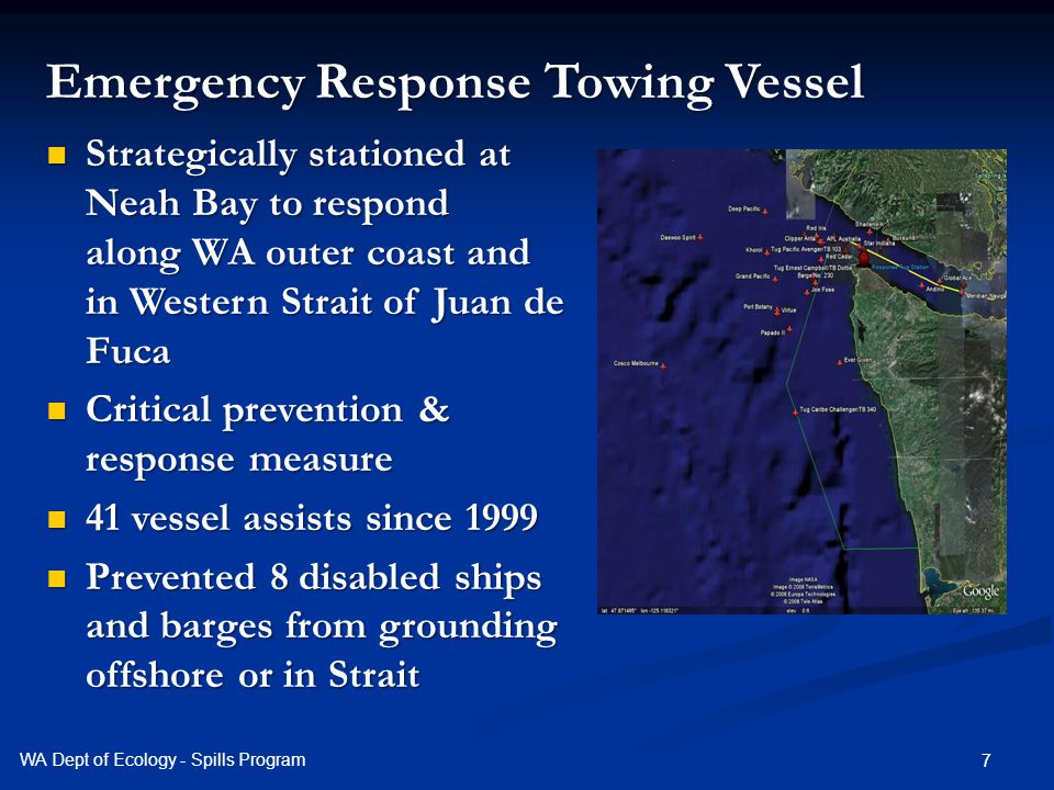 7 Emergency Response Towing Vessel Strategically stationed at Neah Bay to respond along WA outer coast and in Western Strait of Juan de Fuca Strategically stationed at Neah Bay to respond along WA outer coast and in Western Strait of Juan de Fuca Critical prevention & response measure Critical prevention & response measure 41 vessel assists since 1999 41 vessel assists since 1999 Prevented 8 disabled ships and barges from grounding offshore or in Strait Prevented 8 disabled ships and barges from grounding offshore or in Strait WA Dept of Ecology - Spills Program