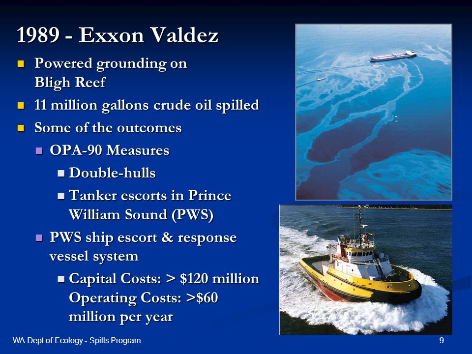 1989 - Exxon Valdez Powered grounding on Bligh Reef Powered grounding on Bligh Reef 11 million gallons crude oil spilled 11 million gallons crude oil spilled Some of the outcomes Some of the outcomes OPA-90 Measures OPA-90 Measures Double-hulls Double-hulls Tanker escorts in Prince William Sound (PWS) Tanker escorts in Prince William Sound (PWS) PWS ship escort & response vessel system PWS ship escort & response vessel system Capital Costs: > $120 million Operating Costs: >$60 million per year Capital Costs: > $120 million Operating Costs: >$60 million per year 9WA Dept of Ecology - Spills Program