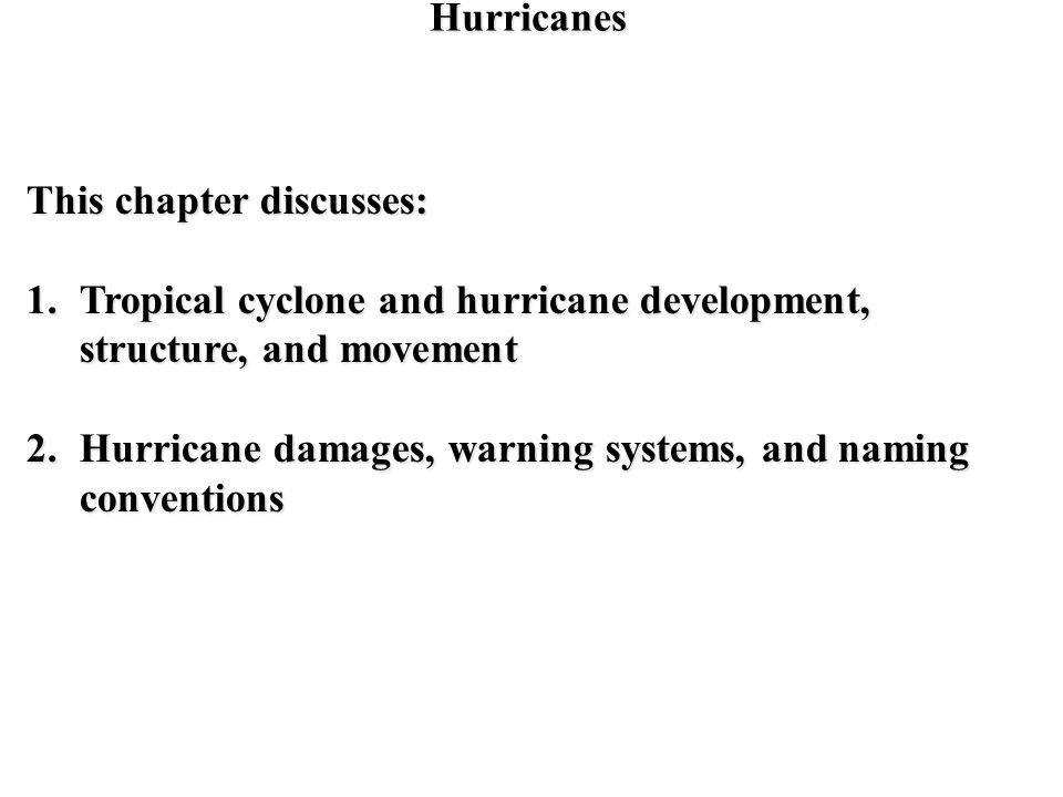 Hurricanes This chapter discusses: 1.Tropical cyclone and hurricane development, structure, and movement 2.Hurricane damages, warning systems, and nam