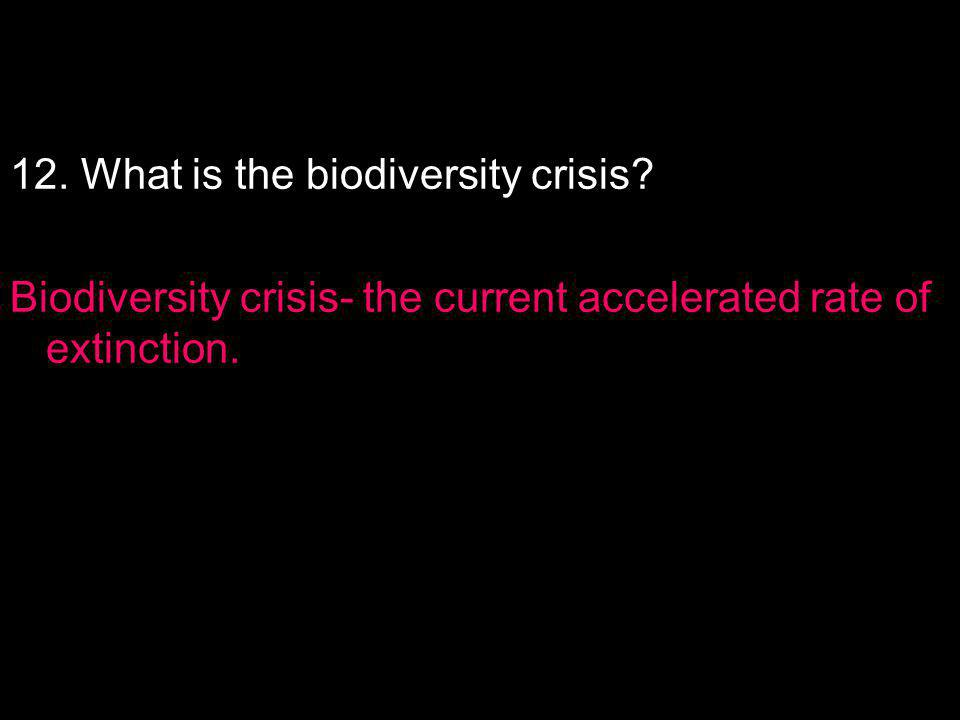 12. What is the biodiversity crisis? Biodiversity crisis- the current accelerated rate of extinction.