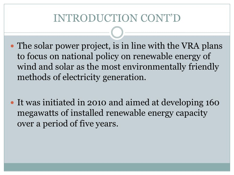 INTRODUCTION CONTD The solar power project, is in line with the VRA plans to focus on national policy on renewable energy of wind and solar as the mos