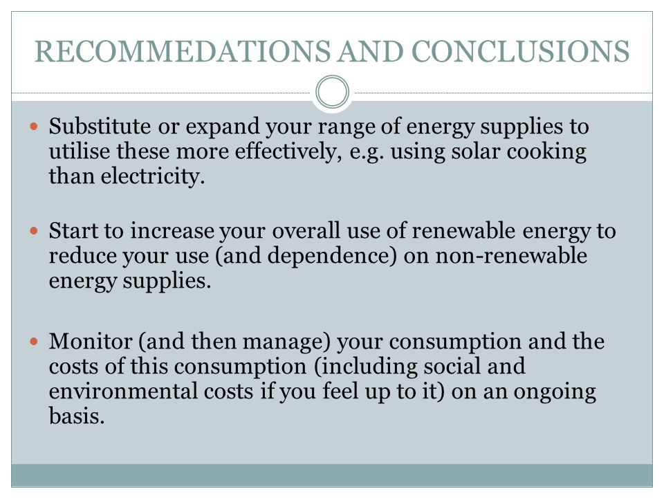 RECOMMEDATIONS AND CONCLUSIONS Substitute or expand your range of energy supplies to utilise these more effectively, e.g. using solar cooking than ele