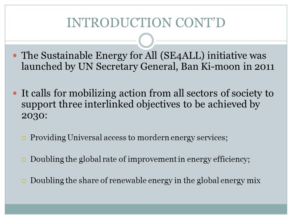 INTRODUCTION CONTD The Sustainable Energy for All (SE4ALL) initiative was launched by UN Secretary General, Ban Ki-moon in 2011 It calls for mobilizin