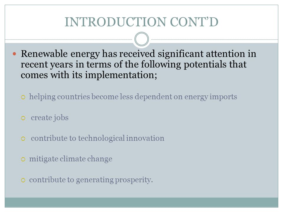 INTRODUCTION CONTD Renewable energy has received significant attention in recent years in terms of the following potentials that comes with its implem