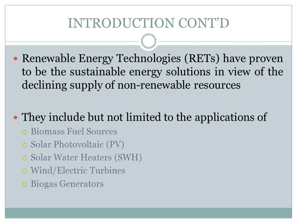 INTRODUCTION CONTD Renewable Energy Technologies (RETs) have proven to be the sustainable energy solutions in view of the declining supply of non-rene