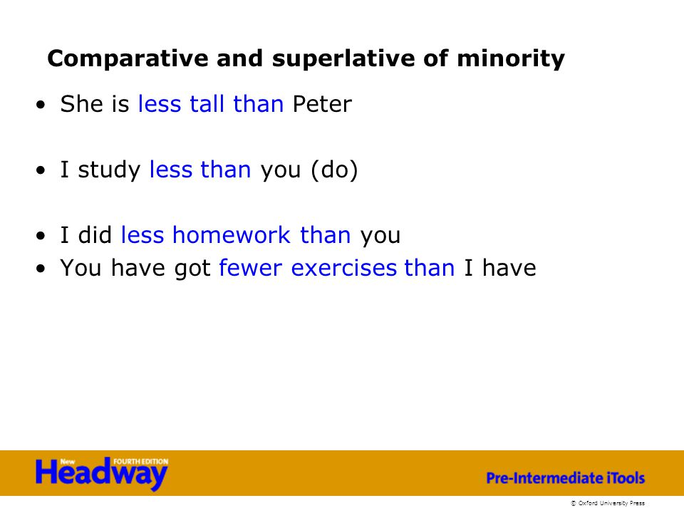 © Oxford University Press Comparative and superlative of minority She is less tall than Peter I study less than you (do) I did less homework than you