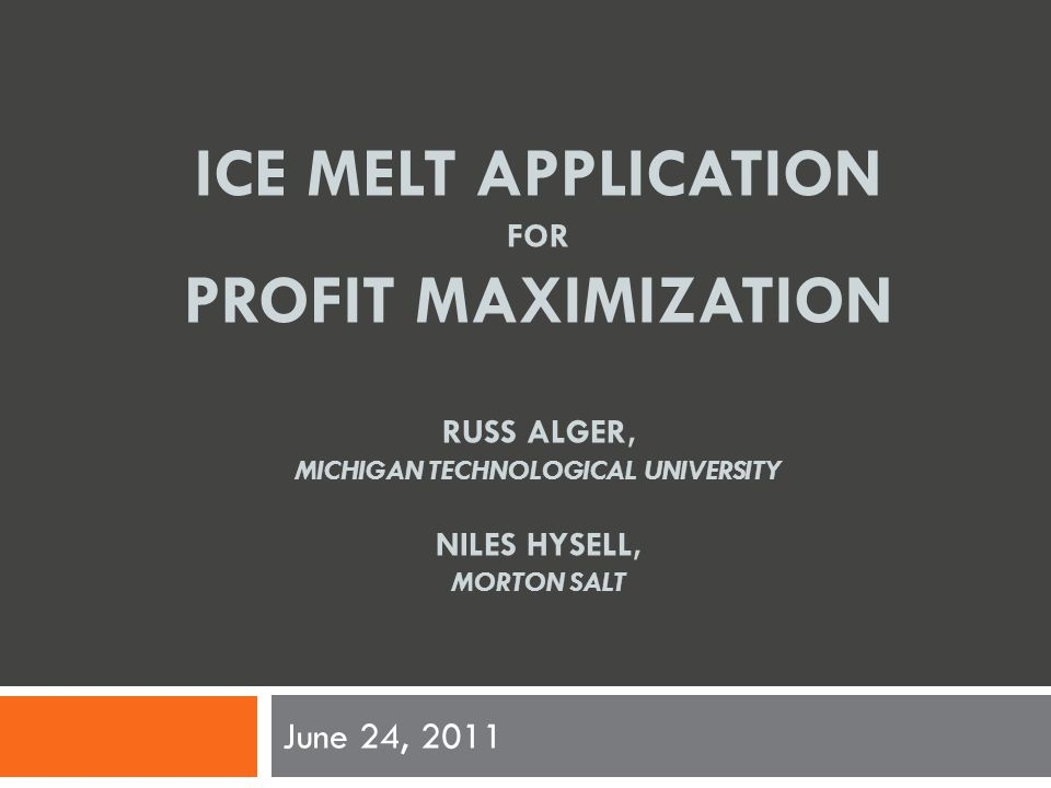 ICE MELT APPLICATION FOR PROFIT MAXIMIZATION RUSS ALGER, MICHIGAN TECHNOLOGICAL UNIVERSITY NILES HYSELL, MORTON SALT June 24, 2011