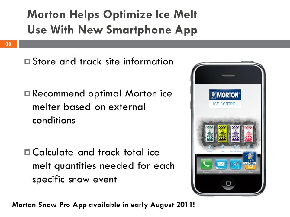 Morton Helps Optimize Ice Melt Use With New Smartphone App Store and track site information Recommend optimal Morton ice melter based on external conditions Calculate and track total ice melt quantities needed for each specific snow event 38 Morton Snow Pro App available in early August 2011!