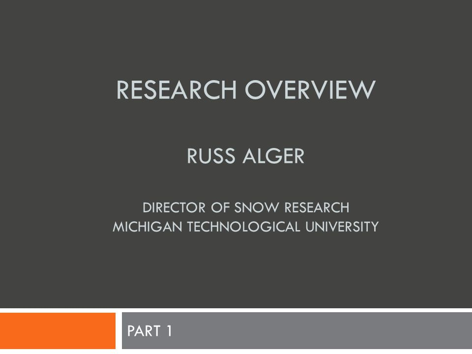 RESEARCH OVERVIEW RUSS ALGER DIRECTOR OF SNOW RESEARCH MICHIGAN TECHNOLOGICAL UNIVERSITY PART 1