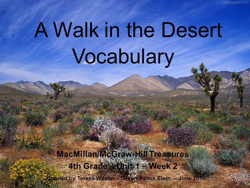 A Walk in the Desert MacMillan/McGraw-Hill Treasures 4th Grade – Unit 1 – Week 2 Created by Teresa Wilson – Desert Palms Elem. – June 2010 Vocabulary