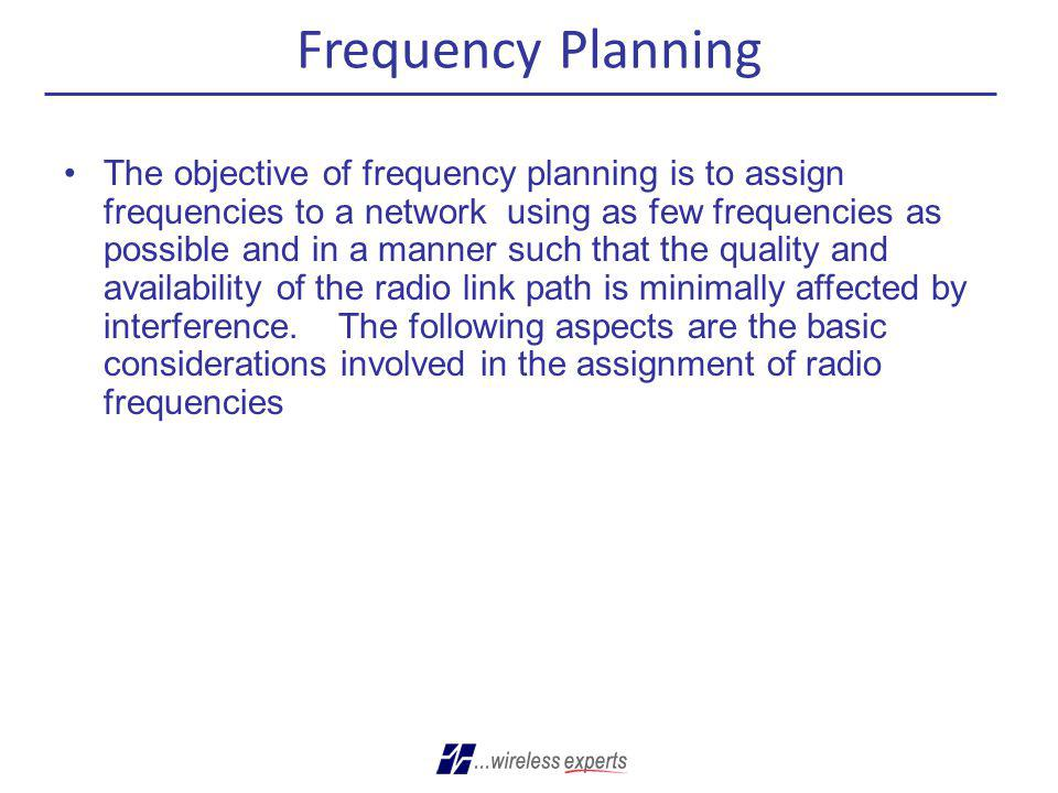 Frequency Planning The objective of frequency planning is to assign frequencies to a network using as few frequencies as possible and in a manner such