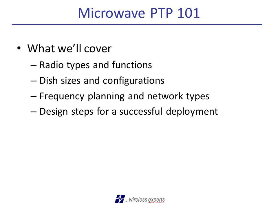 Microwave PTP 101 What well cover – Radio types and functions – Dish sizes and configurations – Frequency planning and network types – Design steps fo
