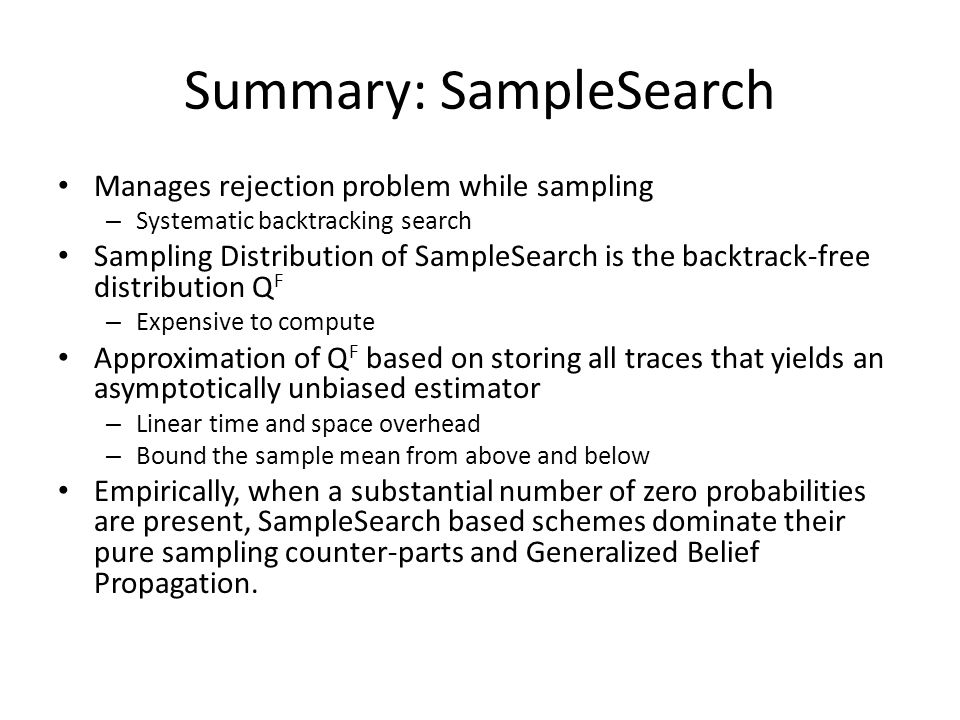 Summary: SampleSearch Manages rejection problem while sampling – Systematic backtracking search Sampling Distribution of SampleSearch is the backtrack-free distribution Q F – Expensive to compute Approximation of Q F based on storing all traces that yields an asymptotically unbiased estimator – Linear time and space overhead – Bound the sample mean from above and below Empirically, when a substantial number of zero probabilities are present, SampleSearch based schemes dominate their pure sampling counter-parts and Generalized Belief Propagation.