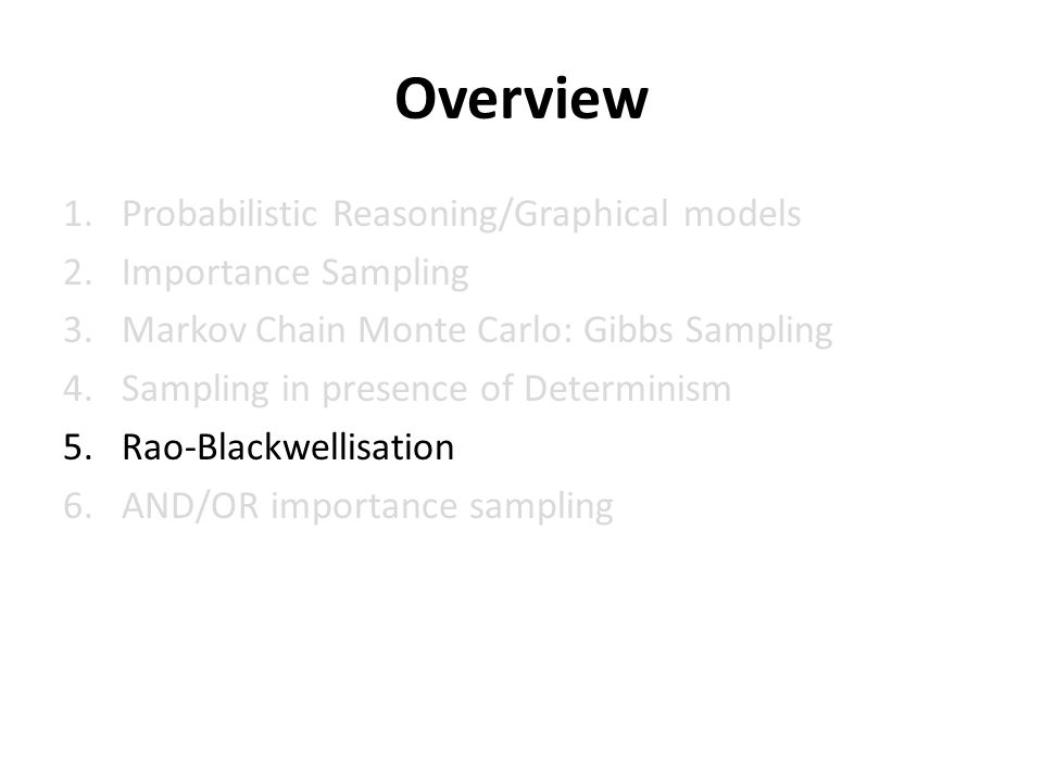 Overview 1.Probabilistic Reasoning/Graphical models 2.Importance Sampling 3.Markov Chain Monte Carlo: Gibbs Sampling 4.Sampling in presence of Determinism 5.Rao-Blackwellisation 6.AND/OR importance sampling