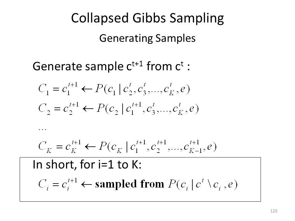 Collapsed Gibbs Sampling Generating Samples Generate sample c t+1 from c t : 126 In short, for i=1 to K: