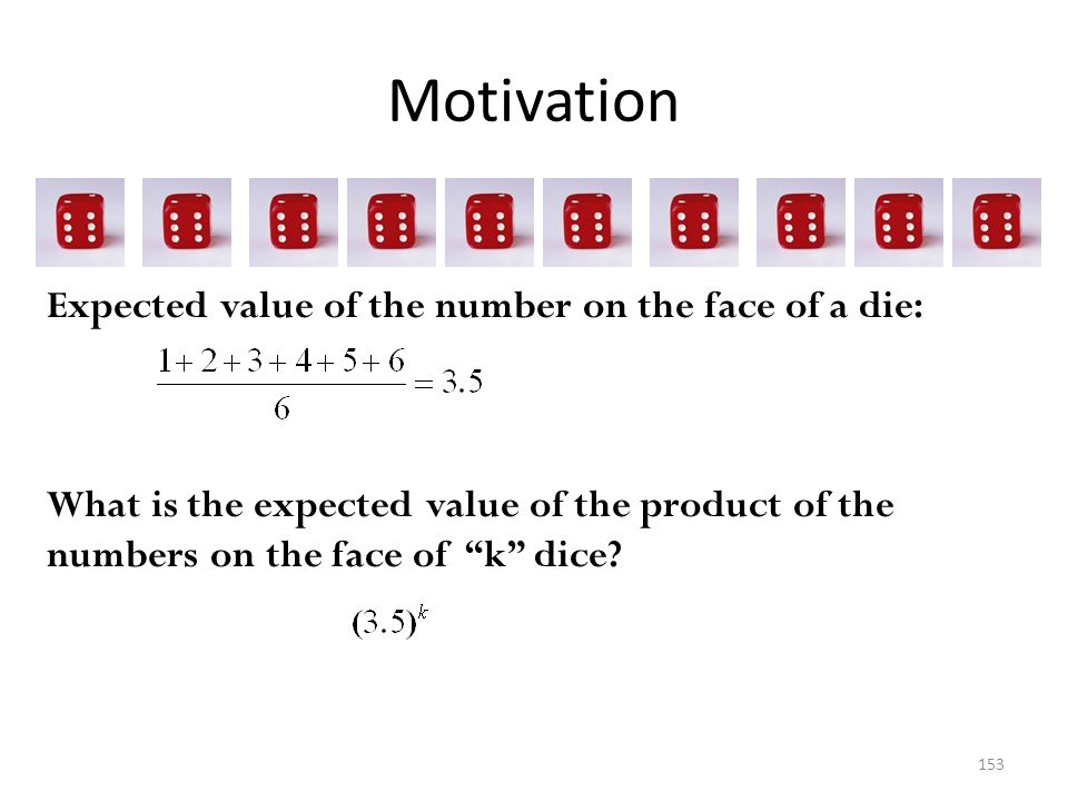 Motivation 153 Expected value of the number on the face of a die: What is the expected value of the product of the numbers on the face of k dice?