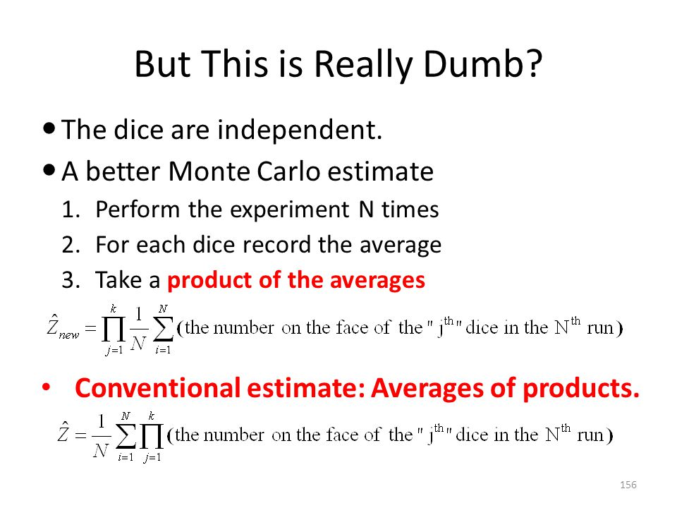 But This is Really Dumb? 156 The dice are independent. A better Monte Carlo estimate 1.Perform the experiment N times 2.For each dice record the avera