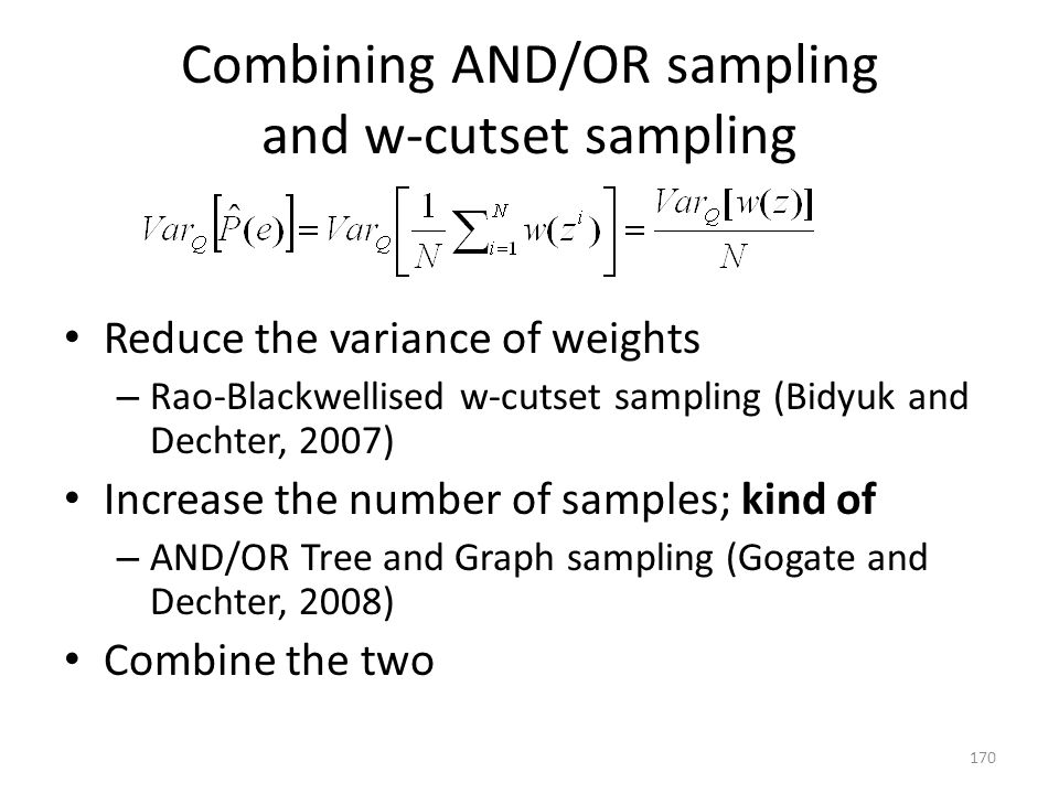 Combining AND/OR sampling and w-cutset sampling Reduce the variance of weights – Rao-Blackwellised w-cutset sampling (Bidyuk and Dechter, 2007) Increase the number of samples; kind of – AND/OR Tree and Graph sampling (Gogate and Dechter, 2008) Combine the two 170