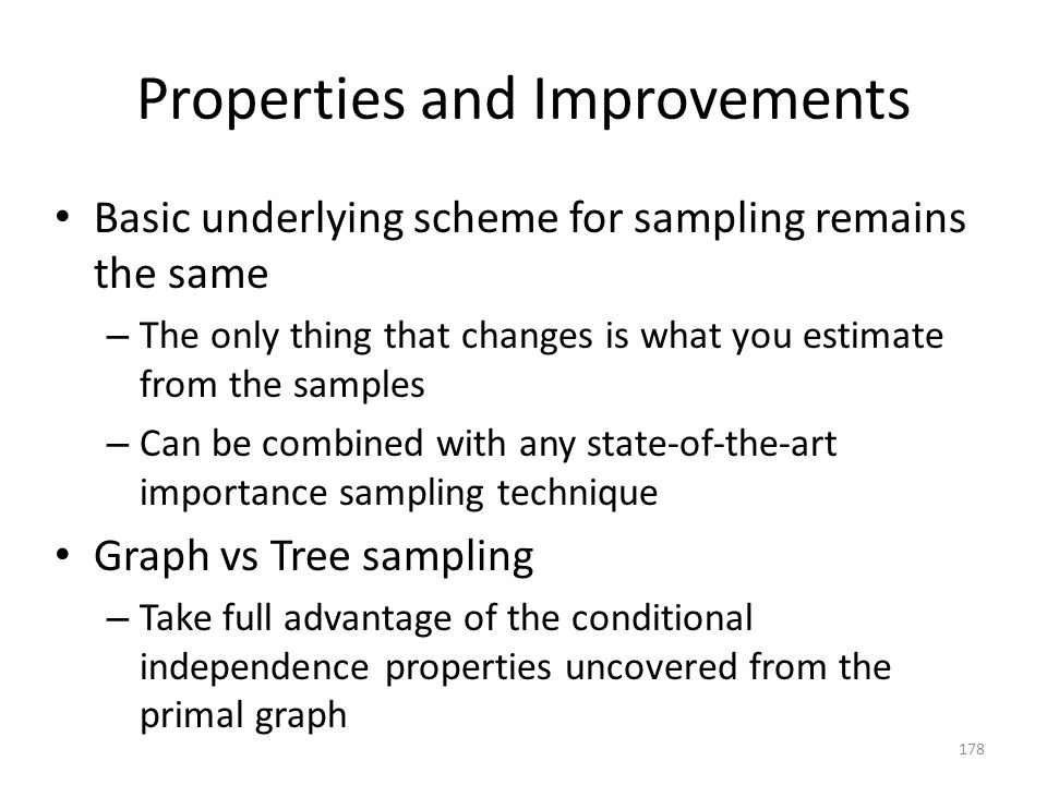 Properties and Improvements Basic underlying scheme for sampling remains the same – The only thing that changes is what you estimate from the samples – Can be combined with any state-of-the-art importance sampling technique Graph vs Tree sampling – Take full advantage of the conditional independence properties uncovered from the primal graph 178