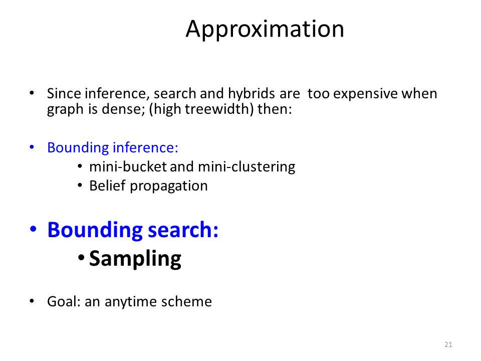 21 Approximation Since inference, search and hybrids are too expensive when graph is dense; (high treewidth) then: Bounding inference: mini-bucket and mini-clustering Belief propagation Bounding search: Sampling Goal: an anytime scheme