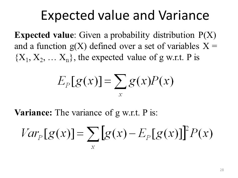 Expected value: Given a probability distribution P(X) and a function g(X) defined over a set of variables X = {X 1, X 2, … X n }, the expected value of g w.r.t.