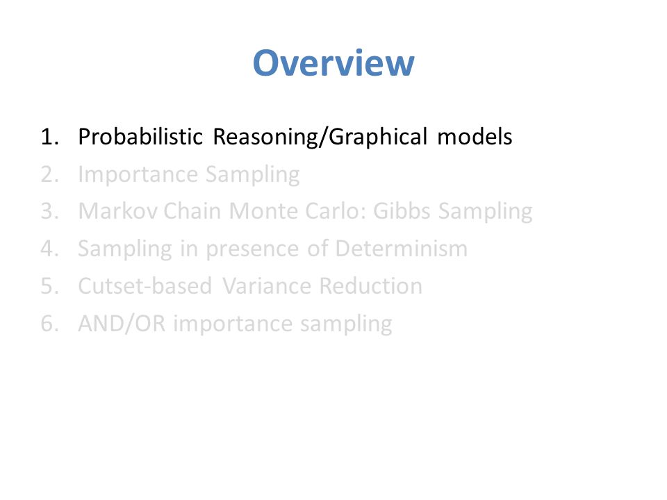 Overview 1.Probabilistic Reasoning/Graphical models 2.Importance Sampling 3.Markov Chain Monte Carlo: Gibbs Sampling 4.Sampling in presence of Determinism 5.Cutset-based Variance Reduction 6.AND/OR importance sampling