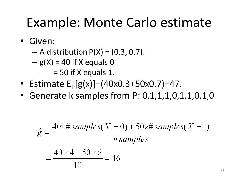 Example: Monte Carlo estimate Given: – A distribution P(X) = (0.3, 0.7).