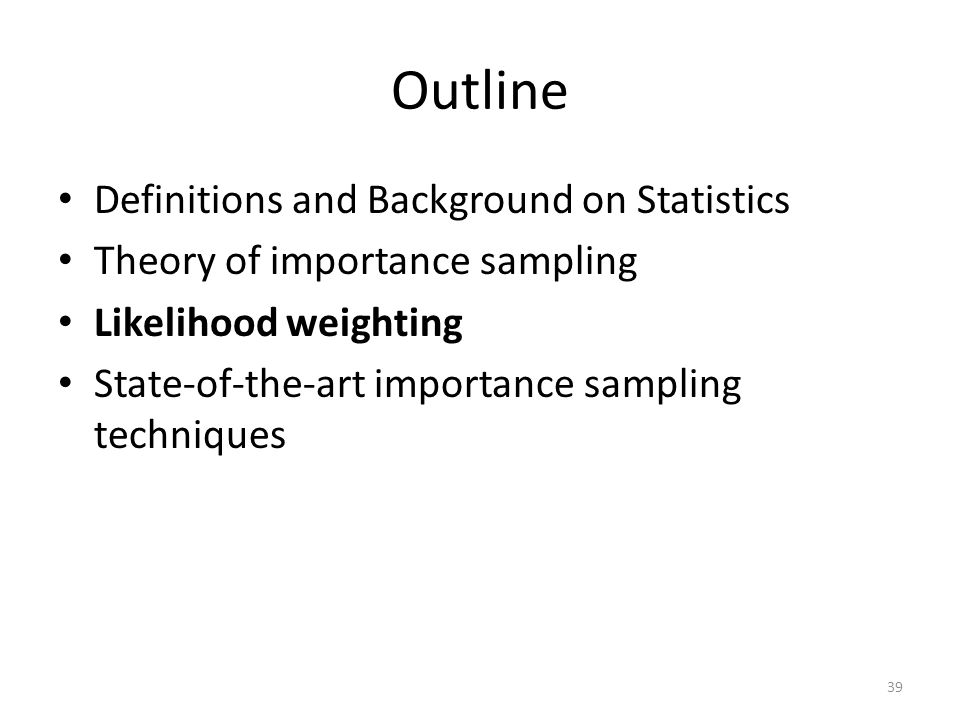 Outline Definitions and Background on Statistics Theory of importance sampling Likelihood weighting State-of-the-art importance sampling techniques 39