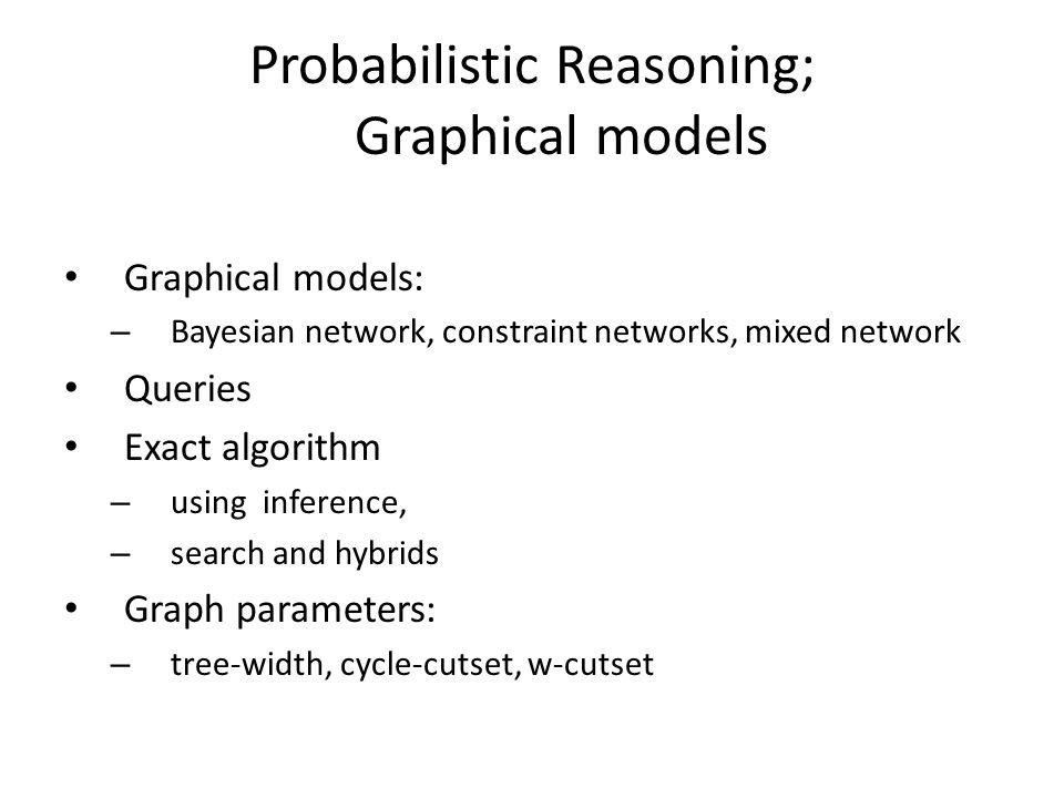 Probabilistic Reasoning; Graphical models Graphical models: – Bayesian network, constraint networks, mixed network Queries Exact algorithm – using inference, – search and hybrids Graph parameters: – tree-width, cycle-cutset, w-cutset
