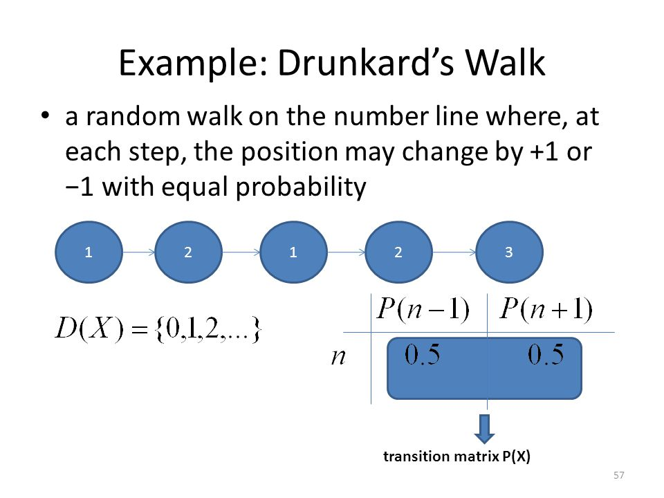 Example: Drunkards Walk a random walk on the number line where, at each step, the position may change by +1 or 1 with equal probability 57 123 transition matrix P(X) 12