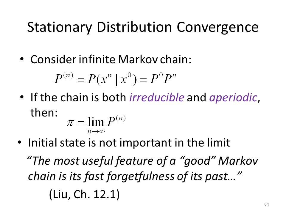Stationary Distribution Convergence Consider infinite Markov chain: Initial state is not important in the limit The most useful feature of a good Markov chain is its fast forgetfulness of its past… (Liu, Ch.