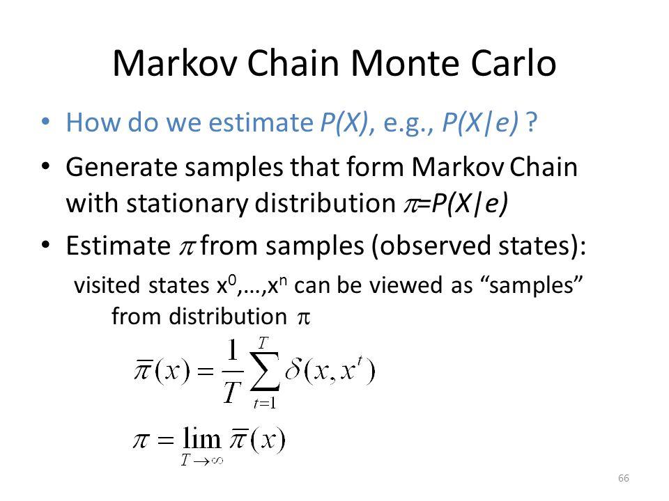 Markov Chain Monte Carlo How do we estimate P(X), e.g., P(X e) ? 66 Generate samples that form Markov Chain with stationary distribution =P(X e) Estim