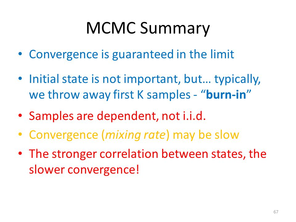 MCMC Summary Convergence is guaranteed in the limit Samples are dependent, not i.i.d.
