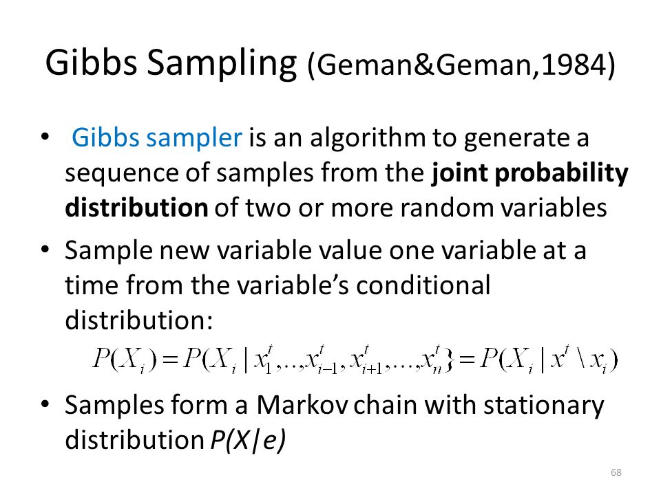 Gibbs Sampling (Geman&Geman,1984) Gibbs sampler is an algorithm to generate a sequence of samples from the joint probability distribution of two or more random variables Sample new variable value one variable at a time from the variables conditional distribution: Samples form a Markov chain with stationary distribution P(X|e) 68