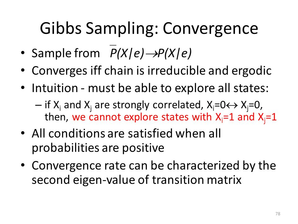 Gibbs Sampling: Convergence 78 Sample from P(X|e) P(X|e) Converges iff chain is irreducible and ergodic Intuition - must be able to explore all states: – if X i and X j are strongly correlated, X i =0 X j =0, then, we cannot explore states with X i =1 and X j =1 All conditions are satisfied when all probabilities are positive Convergence rate can be characterized by the second eigen-value of transition matrix