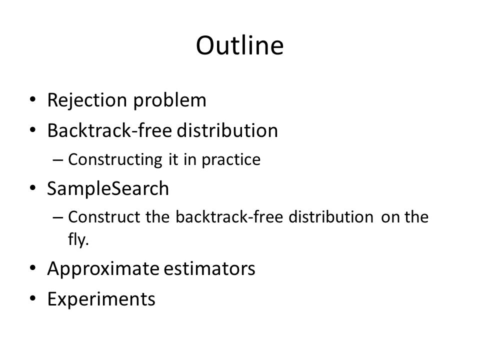 Outline Rejection problem Backtrack-free distribution – Constructing it in practice SampleSearch – Construct the backtrack-free distribution on the fly.