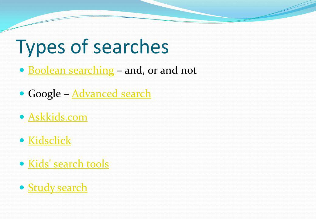 Types of searches Boolean searching – and, or and not Boolean searching Google – Advanced searchAdvanced search Askkids.com Kidsclick Kids' search too