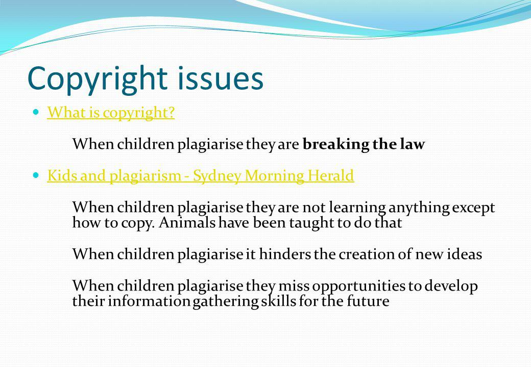 Copyright issues What is copyright? When children plagiarise they are breaking the law Kids and plagiarism - Sydney Morning Herald When children plagi