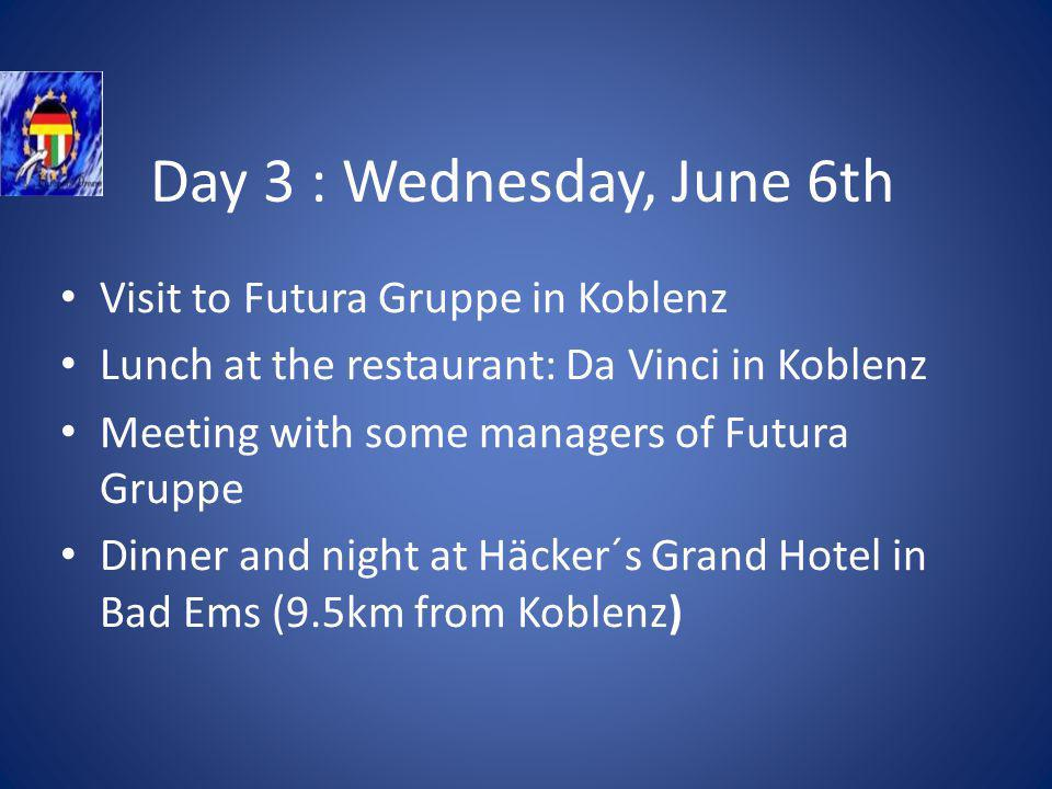 Day 3 : Wednesday, June 6th Visit to Futura Gruppe in Koblenz Lunch at the restaurant: Da Vinci in Koblenz Meeting with some managers of Futura Gruppe Dinner and night at Häcker´s Grand Hotel in Bad Ems (9.5km from Koblenz)