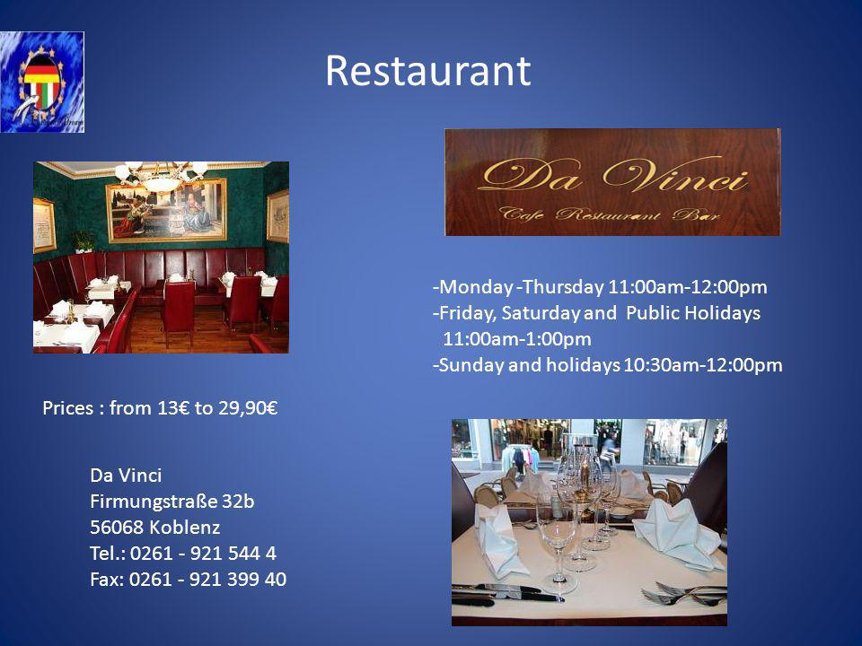 Restaurant Da Vinci Firmungstraße 32b 56068 Koblenz Tel.: 0261 - 921 544 4 Fax: 0261 - 921 399 40 -Monday -Thursday 11:00am-12:00pm -Friday, Saturday and Public Holidays 11:00am-1:00pm -Sunday and holidays 10:30am-12:00pm Prices : from 13 to 29,90