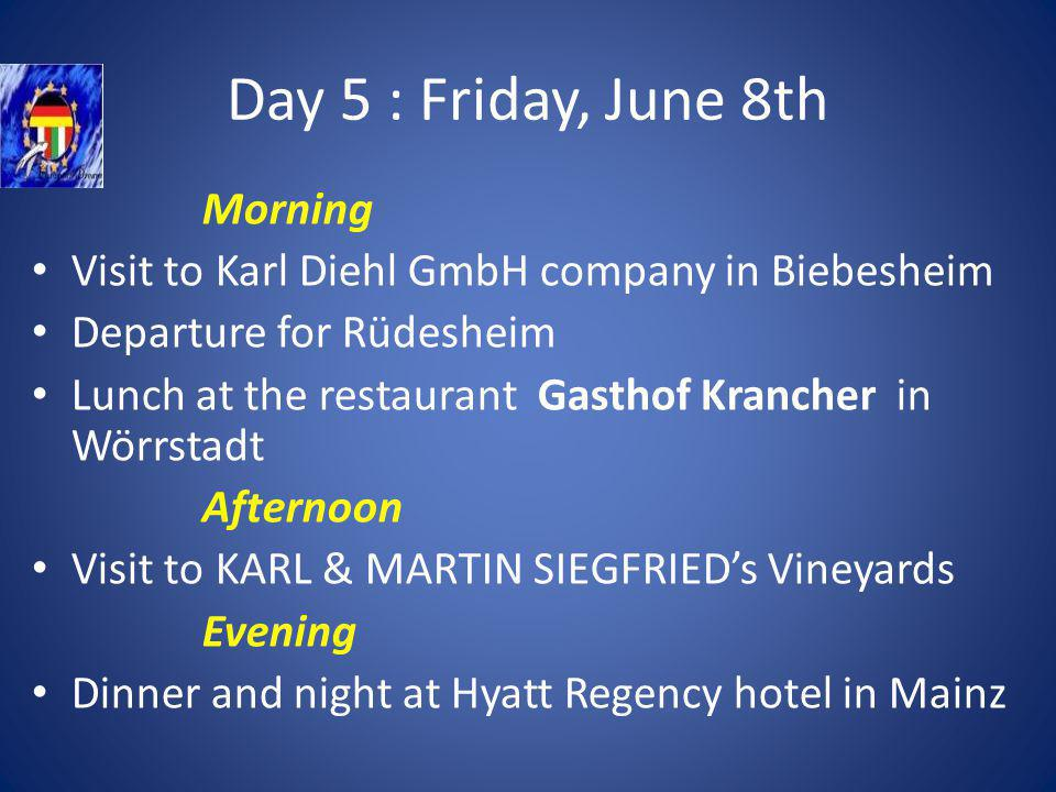 Day 5 : Friday, June 8th Morning Visit to Karl Diehl GmbH company in Biebesheim Departure for Rüdesheim Lunch at the restaurant Gasthof Krancher in Wörrstadt Afternoon Visit to KARL & MARTIN SIEGFRIEDs Vineyards Evening Dinner and night at Hyatt Regency hotel in Mainz