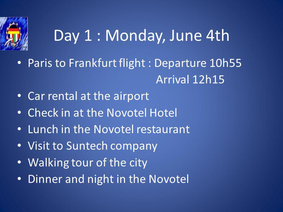 Day 1 : Monday, June 4th Paris to Frankfurt flight : Departure 10h55 Arrival 12h15 Car rental at the airport Check in at the Novotel Hotel Lunch in the Novotel restaurant Visit to Suntech company Walking tour of the city Dinner and night in the Novotel