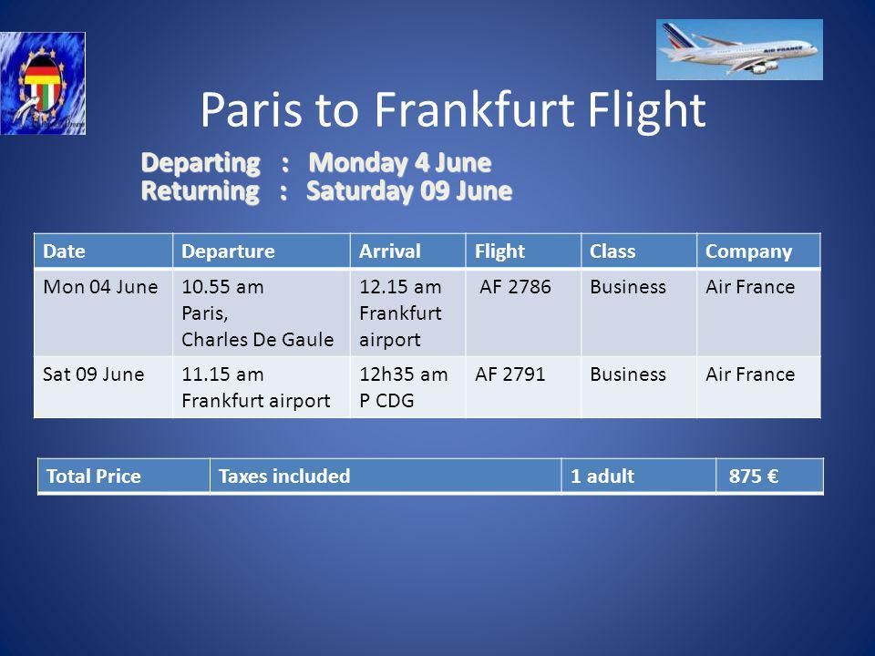 Paris to Frankfurt Flight DateDeparture ArrivalFlight ClassCompany Mon 04 June10.55 am Paris, Charles De Gaule 12.15 am Frankfurt airport AF 2786BusinessAir France Sat 09 June11.15 am Frankfurt airport 12h35 am P CDG AF 2791BusinessAir France Total PriceTaxes included1 adult 875 Departing : Monday 4 June Returning : Saturday 09 June Departing : Monday 4 June Returning : Saturday 09 June