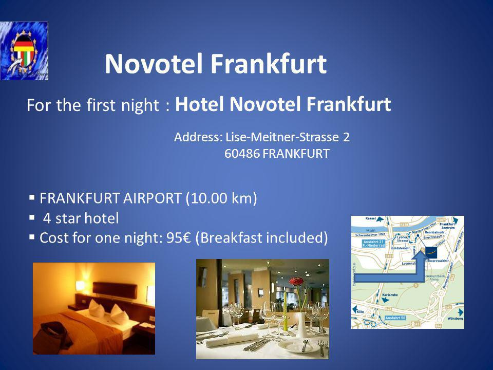 Novotel Frankfurt For the first night : Hotel Novotel Frankfurt FRANKFURT AIRPORT (10.00 km) 4 star hotel Cost for one night: 95 (Breakfast included) Address: Lise-Meitner-Strasse 2 60486 FRANKFURT