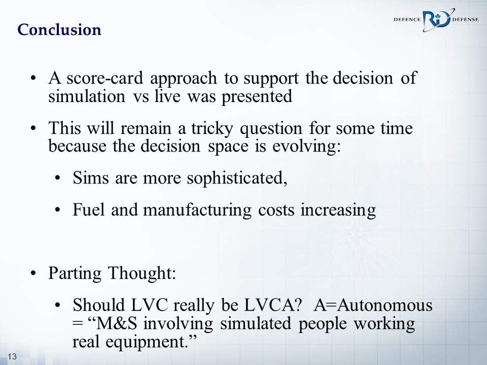 13 Conclusion A score-card approach to support the decision of simulation vs live was presented This will remain a tricky question for some time becau