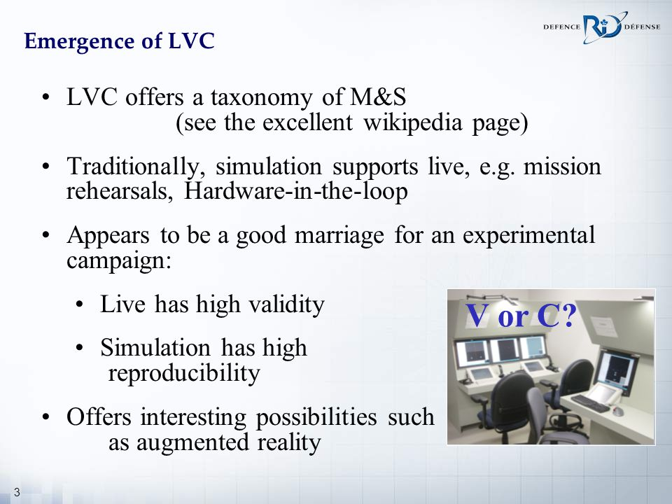 3 Emergence of LVC LVC offers a taxonomy of M&S (see the excellent wikipedia page) Traditionally, simulation supports live, e.g. mission rehearsals, H