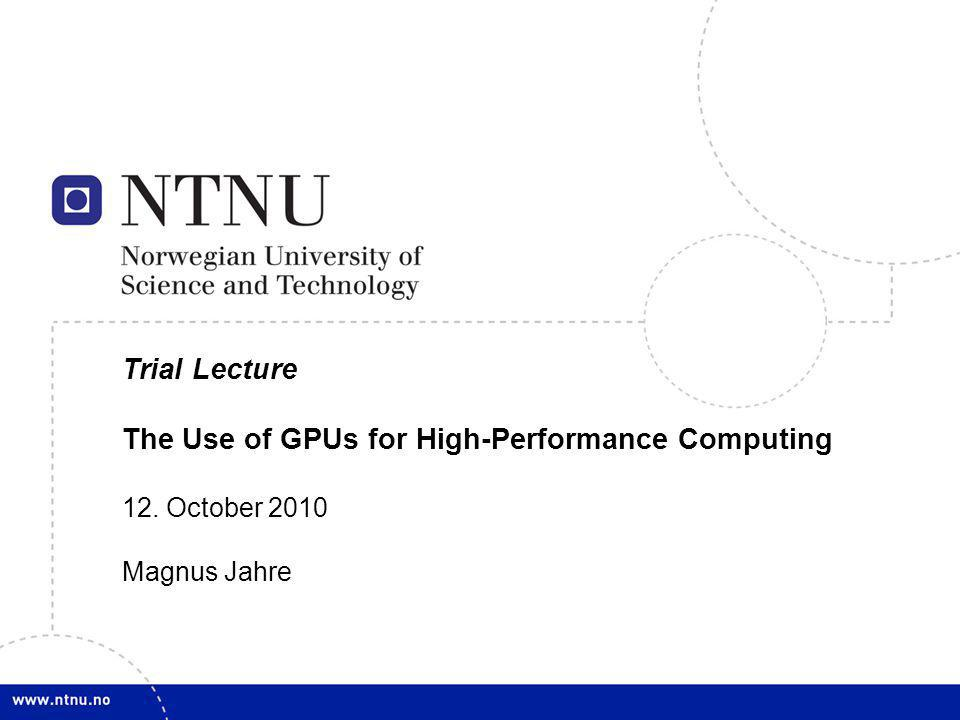 1 Trial Lecture The Use of GPUs for High-Performance Computing 12. October 2010 Magnus Jahre