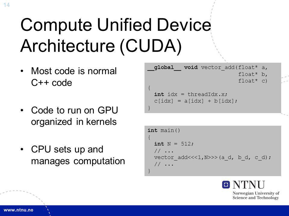 14 Compute Unified Device Architecture (CUDA) Most code is normal C++ code Code to run on GPU organized in kernels CPU sets up and manages computation