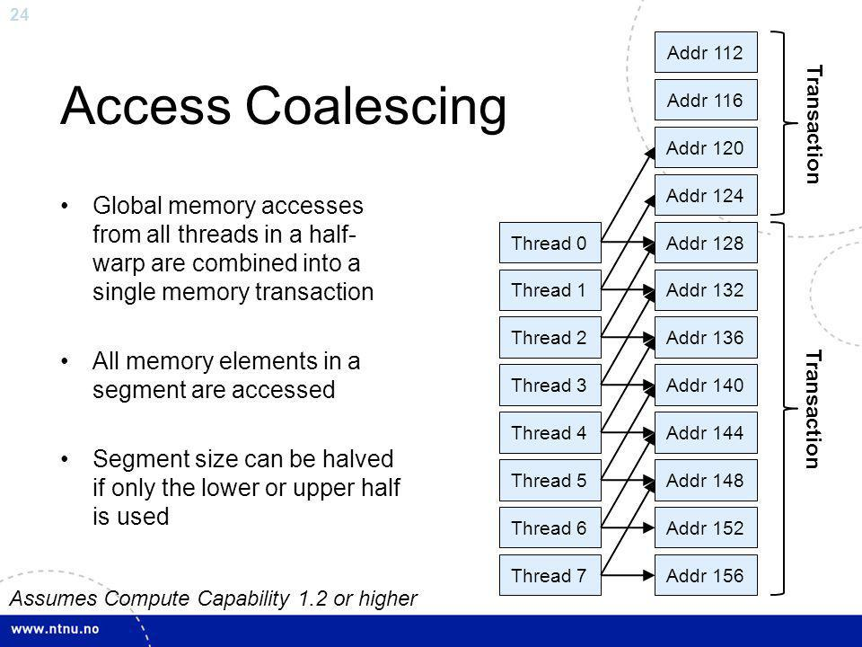 24 Access Coalescing Global memory accesses from all threads in a half- warp are combined into a single memory transaction All memory elements in a se